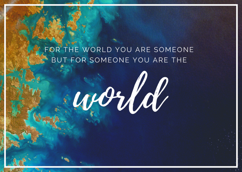 For the world you are someone, but for someone you are the world.